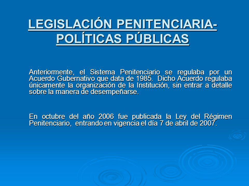 LEGISLACIÓN PENITENCIARIA- POLÍTICAS PÚBLICAS Anteriormente, el Sistema Penitenciario se regulaba por un Acuerdo Gubernativo que data de 1985. Dicho A