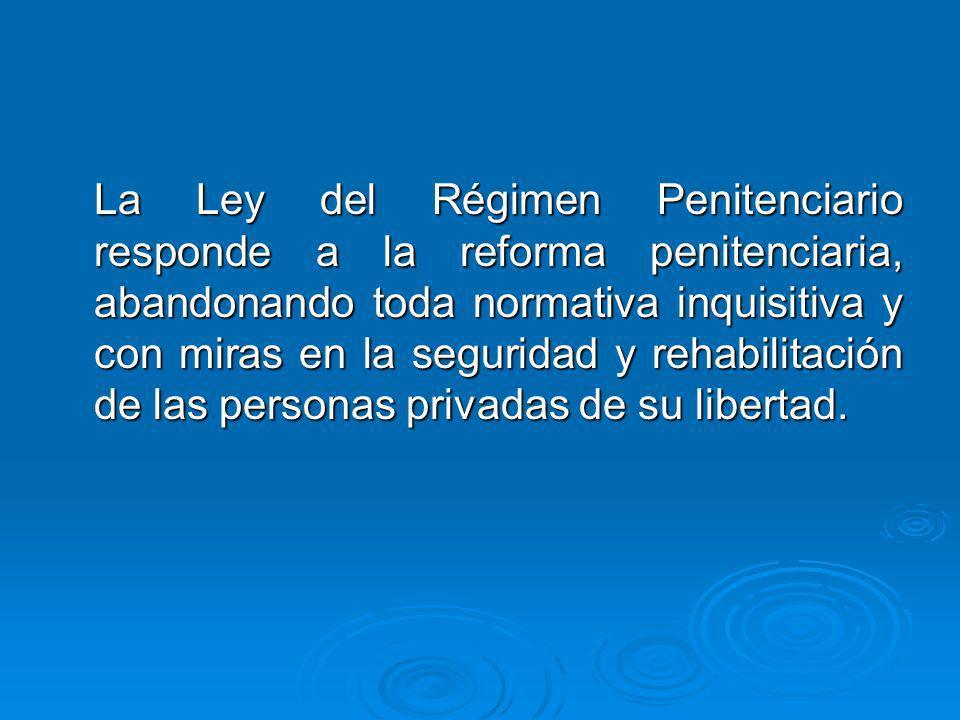 La Ley del Régimen Penitenciario responde a la reforma penitenciaria, abandonando toda normativa inquisitiva y con miras en la seguridad y rehabilitac