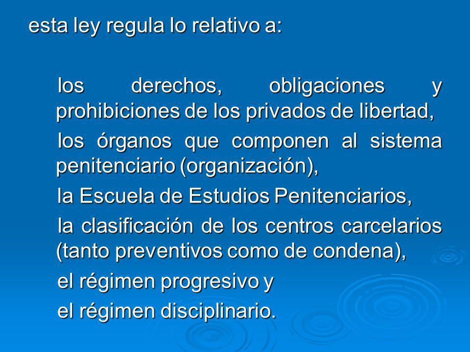 esta ley regula lo relativo a: los derechos, obligaciones y prohibiciones de los privados de libertad, los derechos, obligaciones y prohibiciones de l