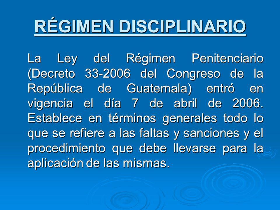 RÉGIMEN DISCIPLINARIO La Ley del Régimen Penitenciario (Decreto 33-2006 del Congreso de la República de Guatemala) entró en vigencia el día 7 de abril