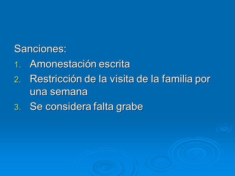 Sanciones: 1. Amonestación escrita 2. Restricción de la visita de la familia por una semana 3. Se considera falta grabe