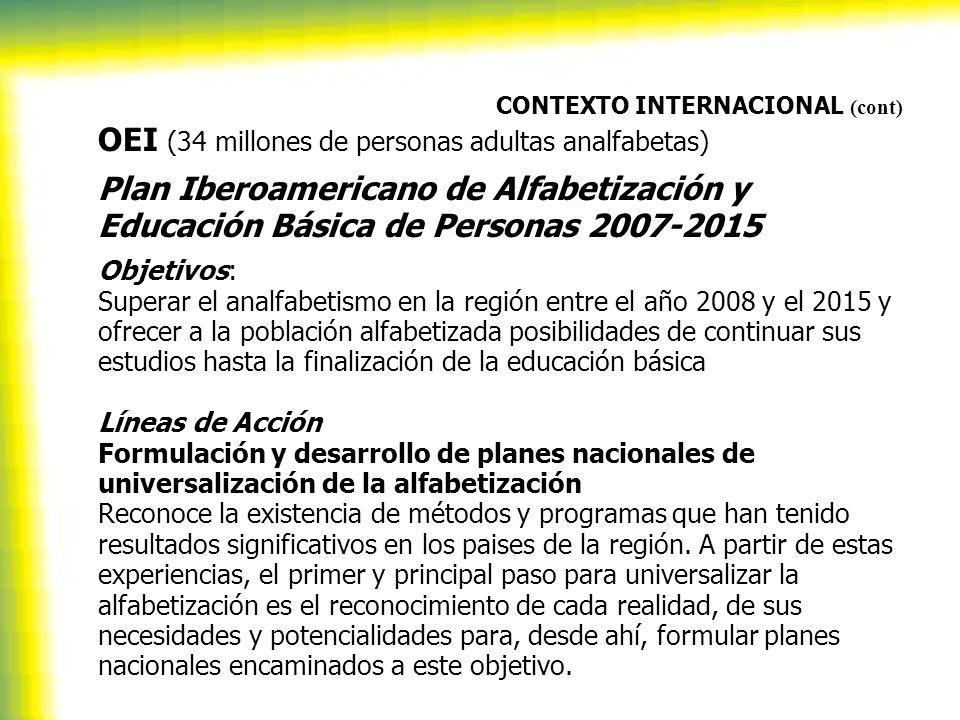 CONTEXTO INTERNACIONAL (cont) OEI (34 millones de personas adultas analfabetas) Plan Iberoamericano de Alfabetización y Educación Básica de Personas 2007-2015 Objetivos: Superar el analfabetismo en la región entre el año 2008 y el 2015 y ofrecer a la población alfabetizada posibilidades de continuar sus estudios hasta la finalización de la educación básica Líneas de Acción Formulación y desarrollo de planes nacionales de universalización de la alfabetización Reconoce la existencia de métodos y programas que han tenido resultados significativos en los paises de la región.