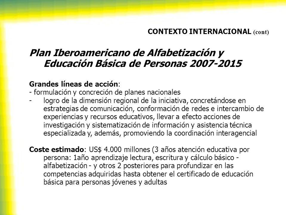 CONTEXTO INTERNACIONAL (cont) Plan Iberoamericano de Alfabetización y Educación Básica de Personas 2007-2015 Grandes líneas de acción: - formulación y concreción de planes nacionales -logro de la dimensión regional de la iniciativa, concretándose en estrategias de comunicación, conformación de redes e intercambio de experiencias y recursos educativos, llevar a efecto acciones de investigación y sistematización de información y asistencia técnica especializada y, además, promoviendo la coordinación interagencial Coste estimado: US$ 4.000 millones (3 años atención educativa por persona: 1año aprendizaje lectura, escritura y cálculo básico - alfabetización - y otros 2 posteriores para profundizar en las competencias adquiridas hasta obtener el certificado de educación básica para personas jóvenes y adultas