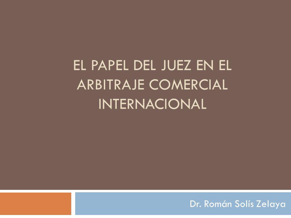 EL PAPEL DEL JUEZ EN EL ARBITRAJE COMERCIAL INTERNACIONAL Dr. Román Solís Zelaya
