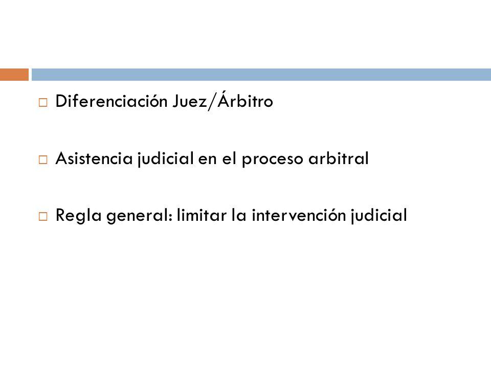Diferenciación Juez/Árbitro Asistencia judicial en el proceso arbitral Regla general: limitar la intervención judicial