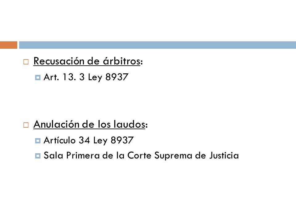 Recusación de árbitros: Art. 13. 3 Ley 8937 Anulación de los laudos: Artículo 34 Ley 8937 Sala Primera de la Corte Suprema de Justicia