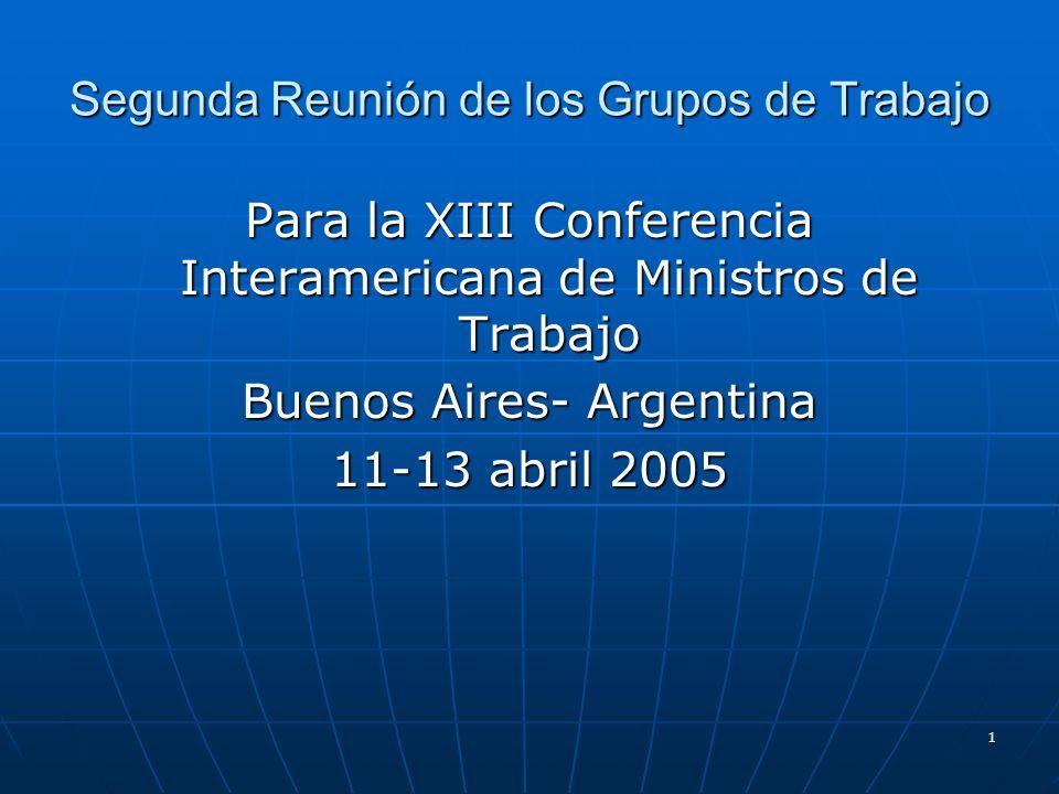 1 Segunda Reunión de los Grupos de Trabajo Para la XIII Conferencia Interamericana de Ministros de Trabajo Buenos Aires- Argentina 11-13 abril 2005