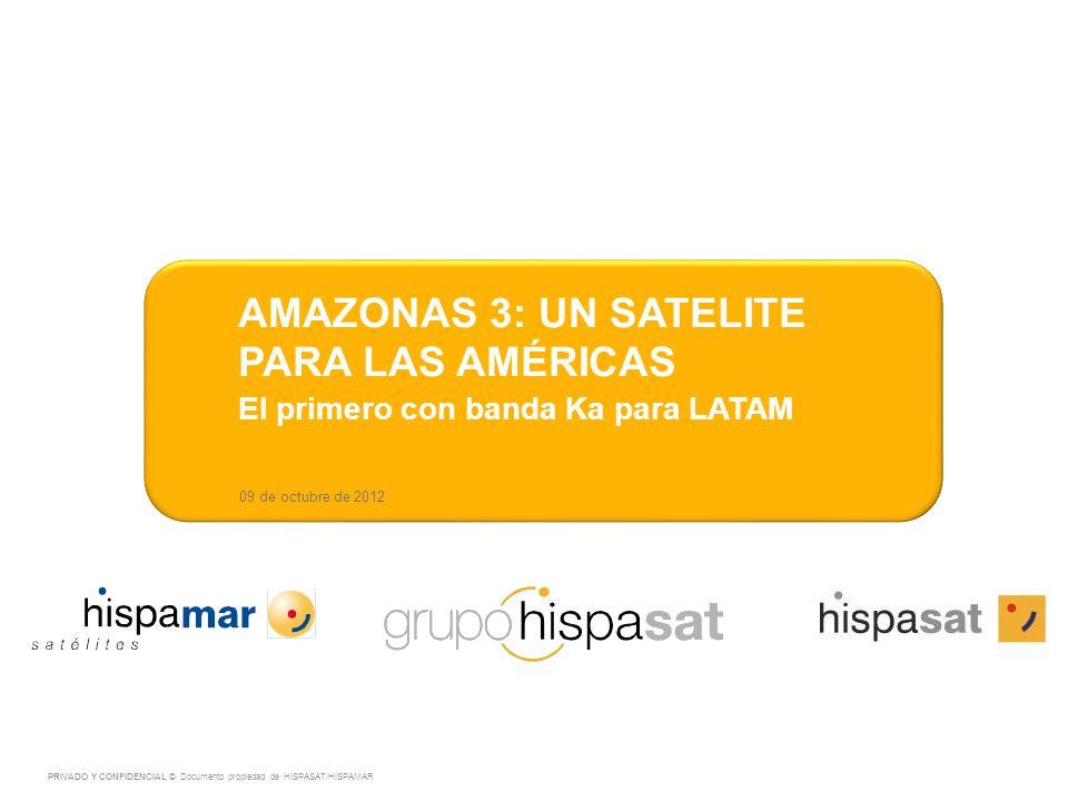 09 de octubre de 2012 AMAZONAS 3: UN SATELITE PARA LAS AMÉRICAS El primero con banda Ka para LATAM PRIVADO Y CONFIDENCIAL © Documento propiedad de HISPASAT/HISPAMAR