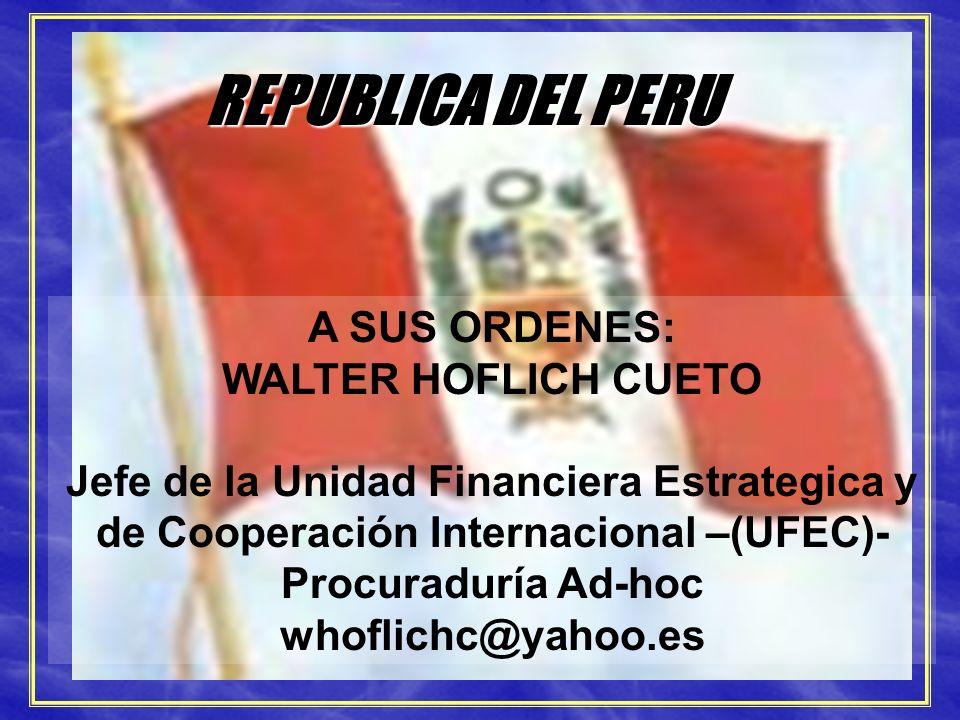 SISTEMA ANTICORRUPCION REPUBLICA DEL PERU A SUS ORDENES: WALTER HOFLICH CUETO Jefe de la Unidad Financiera Estrategica y de Cooperación Internacional