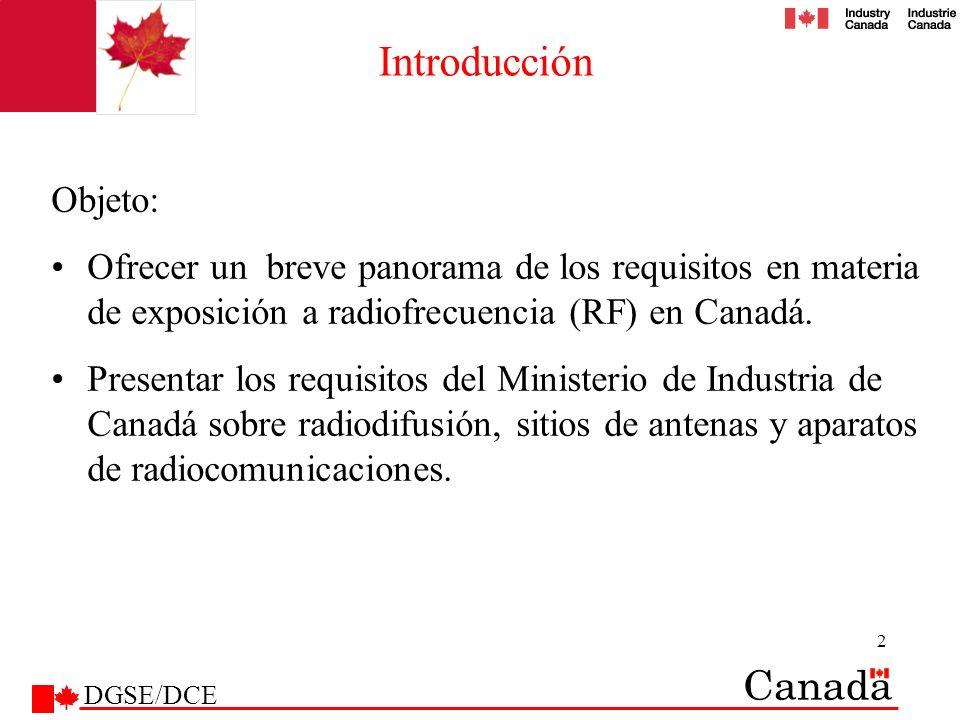 3 Plan de la presentación Reglamentación canadiense sobre exposición a radiofrecuencia Código de seguridad 6 Código de seguridad 6 y Ministerio de Industria de Canadá Relación entre el Ministerio de Salud de Canadá (MSC) y el Ministerio de Industria de Canadá (MIC) Actividades del Ministerio de Industria de Canadá en materia de RF Requisitos de Ministerio de Industria de Canadá –Aparatos de radiocomunicaciones –Torres de antenas (PCS, celulares, etc.) –Torres de radiodifusión –Satélites (estaciones fijas en tierra y de abonados) Otras publicaciones del Ministerio de Industria de Canadá Participación de los medios / estrategia de comunicaciones DGSE/DCE