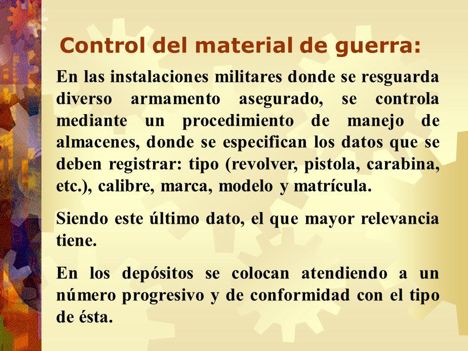 Control del material de guerra: En las instalaciones militares donde se resguarda diverso armamento asegurado, se controla mediante un procedimiento d