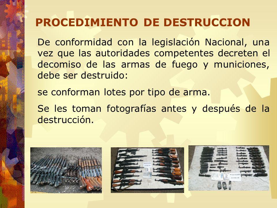 De conformidad con la legislación Nacional, una vez que las autoridades competentes decreten el decomiso de las armas de fuego y municiones, debe ser