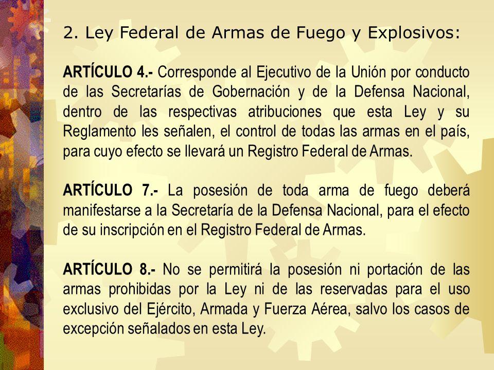 2. Ley Federal de Armas de Fuego y Explosivos: ARTÍCULO 4.- Corresponde al Ejecutivo de la Unión por conducto de las Secretarías de Gobernación y de l