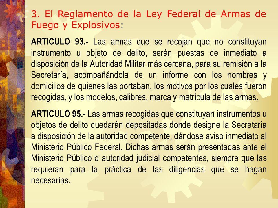 3. El Reglamento de la Ley Federal de Armas de Fuego y Explosivos: ARTICULO 93.- Las armas que se recojan que no constituyan instrumento u objeto de d