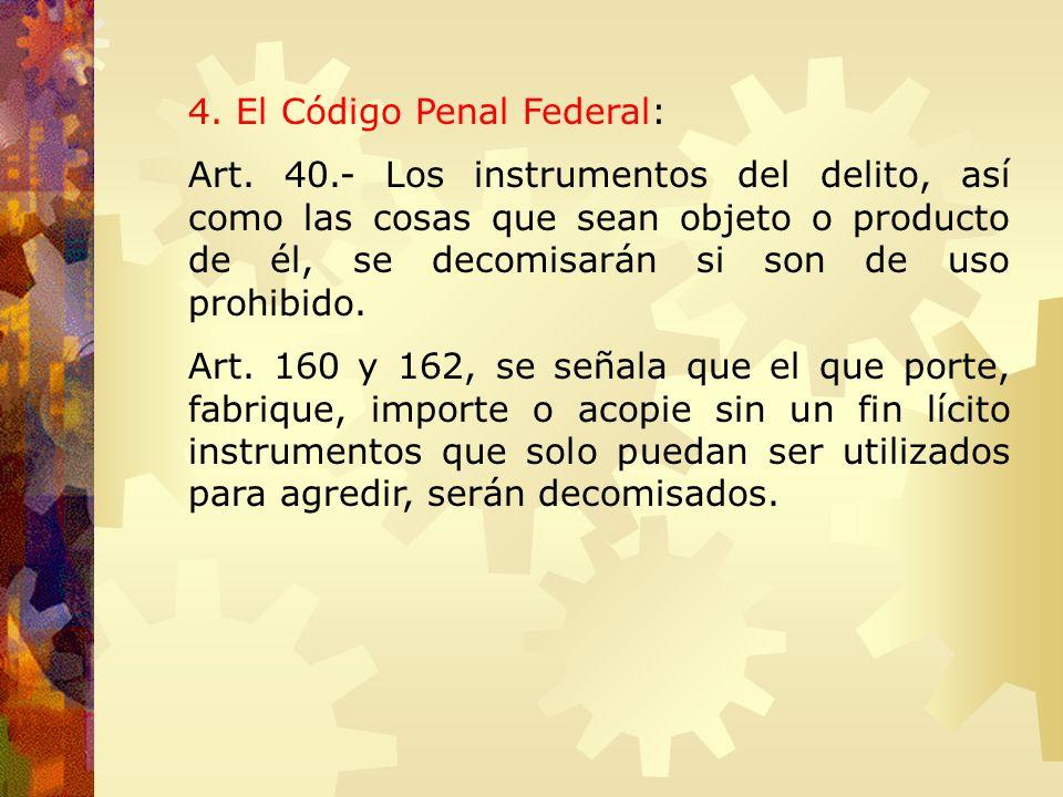 4. El Código Penal Federal: Art. 40.- Los instrumentos del delito, así como las cosas que sean objeto o producto de él, se decomisarán si son de uso p