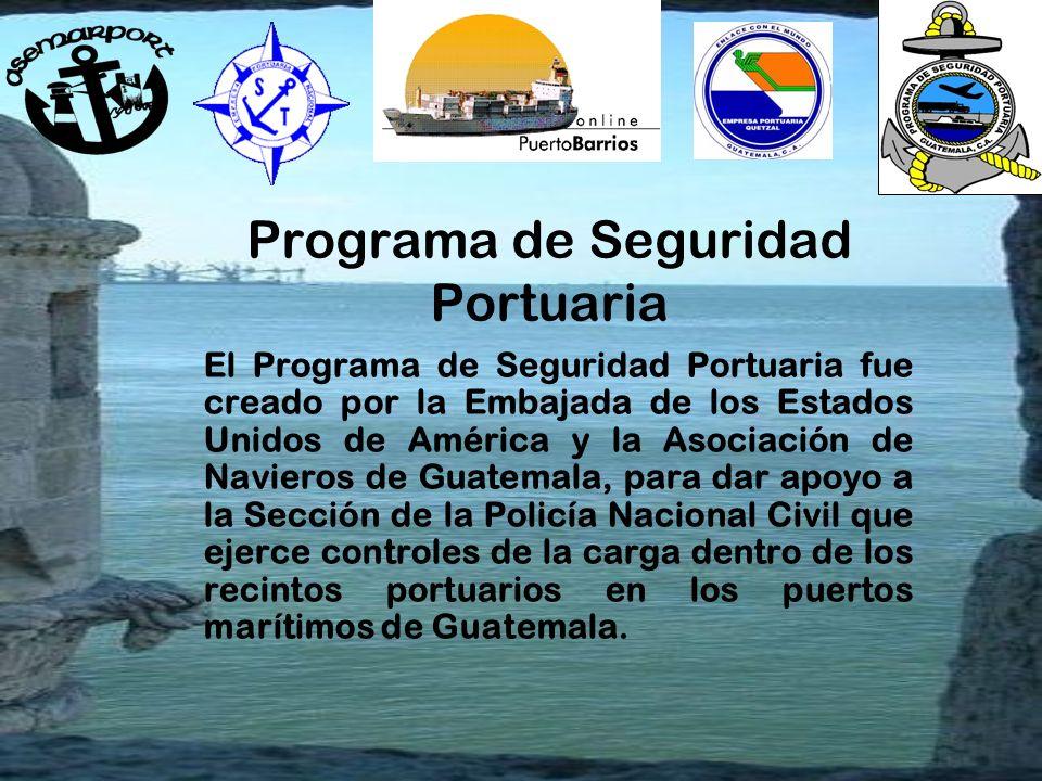 Programa de Seguridad Portuaria El Programa de Seguridad Portuaria fue creado por la Embajada de los Estados Unidos de América y la Asociación de Navieros de Guatemala, para dar apoyo a la Sección de la Policía Nacional Civil que ejerce controles de la carga dentro de los recintos portuarios en los puertos marítimos de Guatemala.
