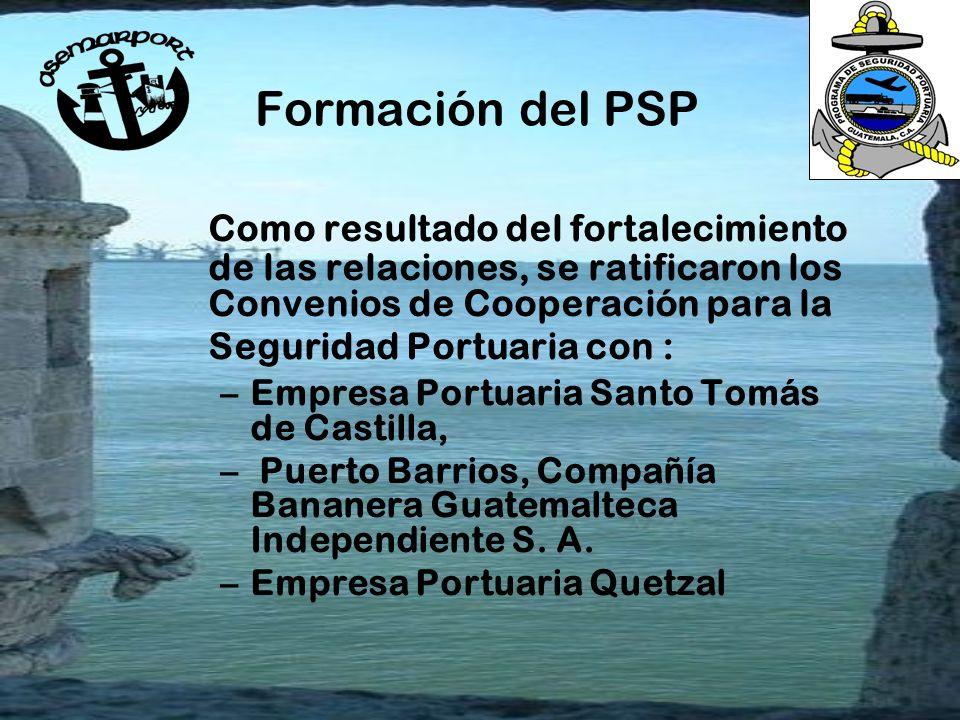 Formación del PSP Como resultado del fortalecimiento de las relaciones, se ratificaron los Convenios de Cooperación para la Seguridad Portuaria con : –Empresa Portuaria Santo Tomás de Castilla, – Puerto Barrios, Compañía Bananera Guatemalteca Independiente S.
