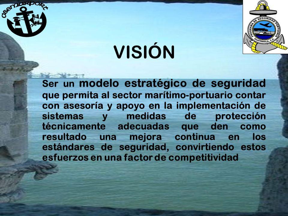 VISIÓN Ser un modelo estratégico de seguridad que permita al sector marítimo-portuario contar con asesoría y apoyo en la implementación de sistemas y medidas de protección técnicamente adecuadas que den como resultado una mejora continua en los estándares de seguridad, convirtiendo estos esfuerzos en una factor de competitividad