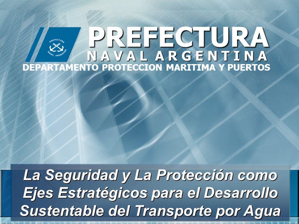 La Seguridad y La Protección como Ejes Estratégicos para el Desarrollo Sustentable del Transporte por Agua PREFECTURA N A V A L A R G E N T I N A DEPA