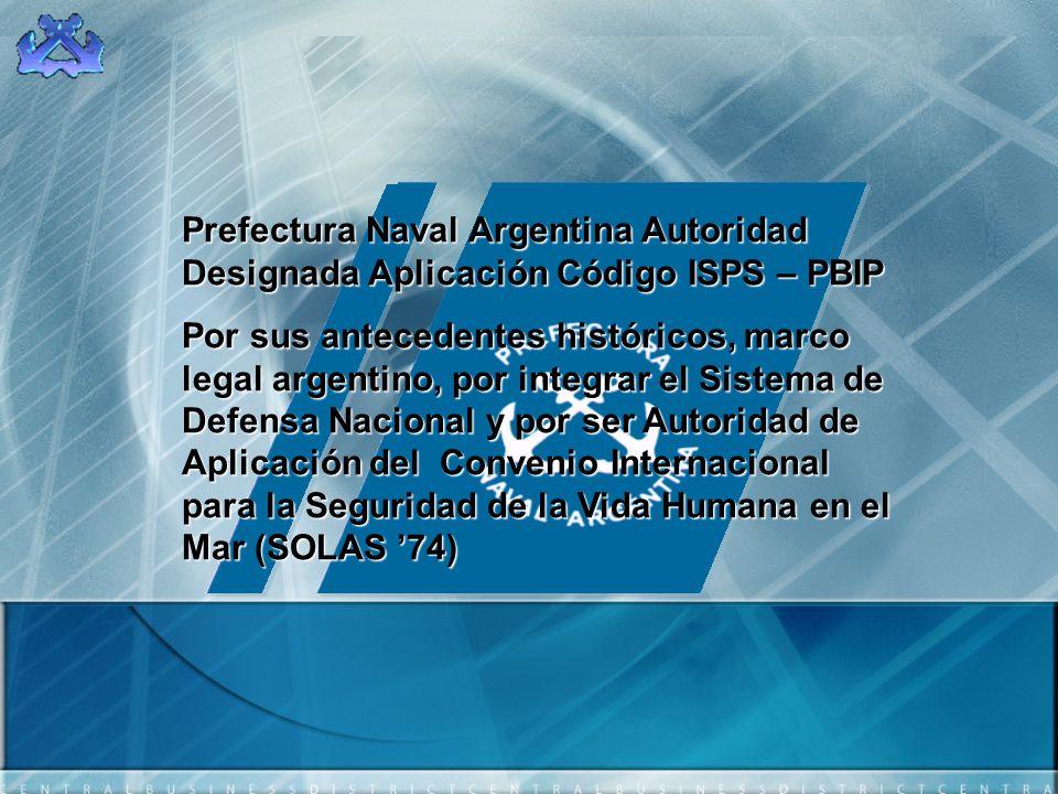 Prefectura Naval Argentina Autoridad Designada Aplicación Código ISPS – PBIP Por sus antecedentes históricos, marco legal argentino, por integrar el S