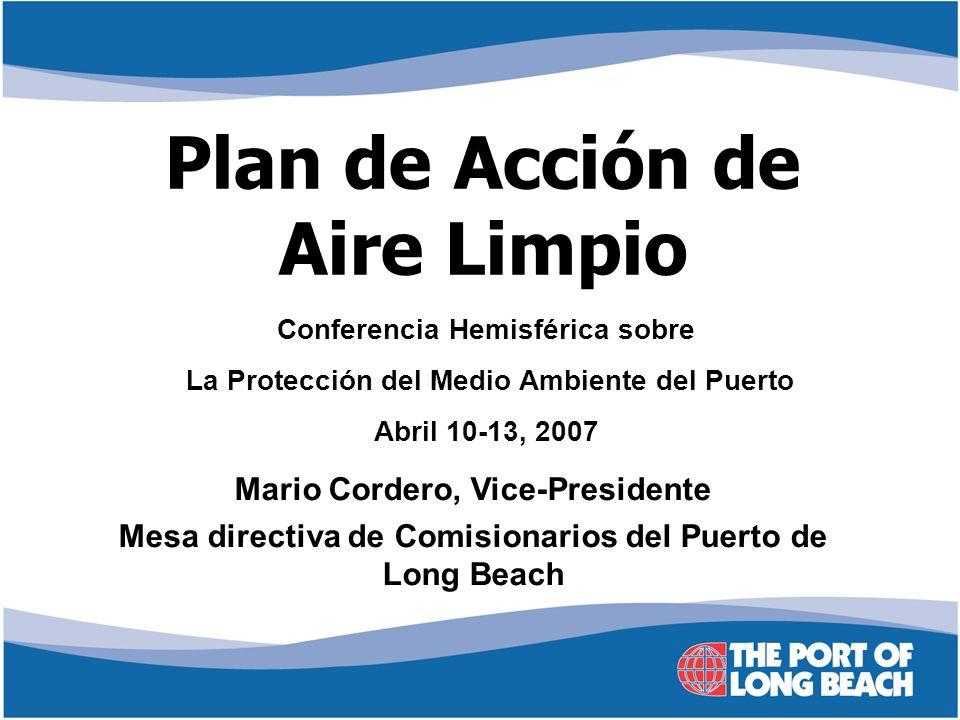 Plan de Acción de Aire Limpio Mario Cordero, Vice-Presidente Mesa directiva de Comisionarios del Puerto de Long Beach Conferencia Hemisférica sobre La