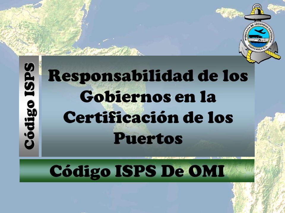 Responsabilidad de los Gobiernos en la Certificación de los Puertos Código ISPS Código ISPS De OMI