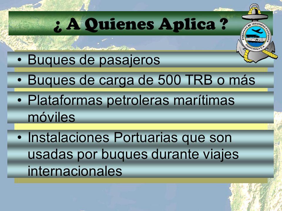¿ A Quienes Aplica ? Buques de pasajeros Buques de carga de 500 TRB o más Plataformas petroleras marítimas móviles Instalaciones Portuarias que son us