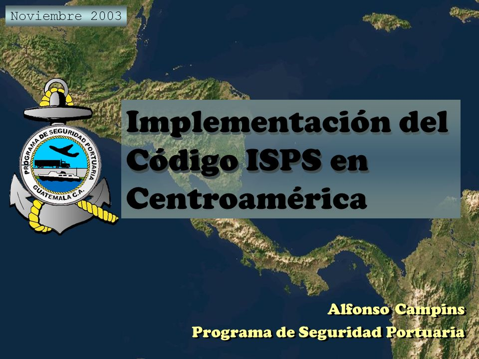 Implementación del Código ISPS en Centroamérica Alfonso Campins Programa de Seguridad Portuaria Noviembre 2003 Implementación del Código ISPS en Centr