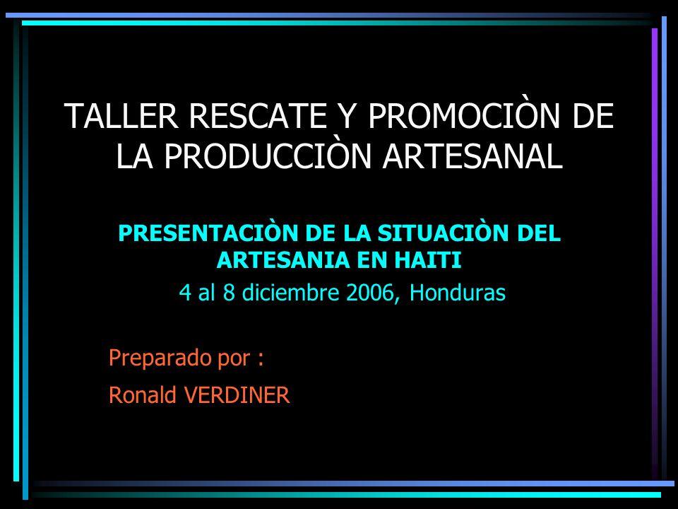 TALLER RESCATE Y PROMOCIÒN DE LA PRODUCCIÒN ARTESANAL PRESENTACIÒN DE LA SITUACIÒN DEL ARTESANIA EN HAITI 4 al 8 diciembre 2006, Honduras Preparado por : Ronald VERDINER