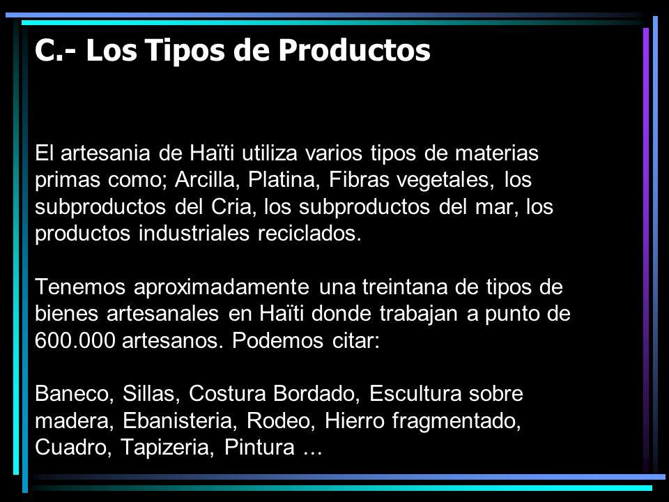 C.- Los Tipos de Productos El artesania de Haïti utiliza varios tipos de materias primas como; Arcilla, Platina, Fibras vegetales, los subproductos del Cria, los subproductos del mar, los productos industriales reciclados.