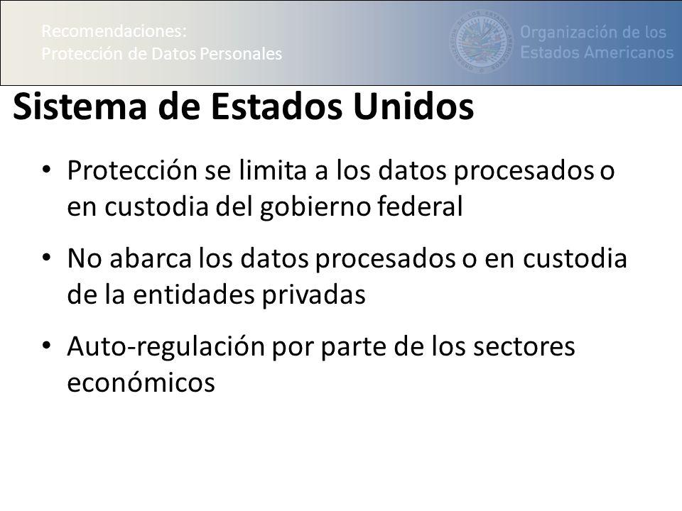 Recomendaciones: Protección de Datos Personales Sistema de Estados Unidos Protección se limita a los datos procesados o en custodia del gobierno federal No abarca los datos procesados o en custodia de la entidades privadas Auto-regulación por parte de los sectores económicos Recomendaciones: Protección de Datos Personales