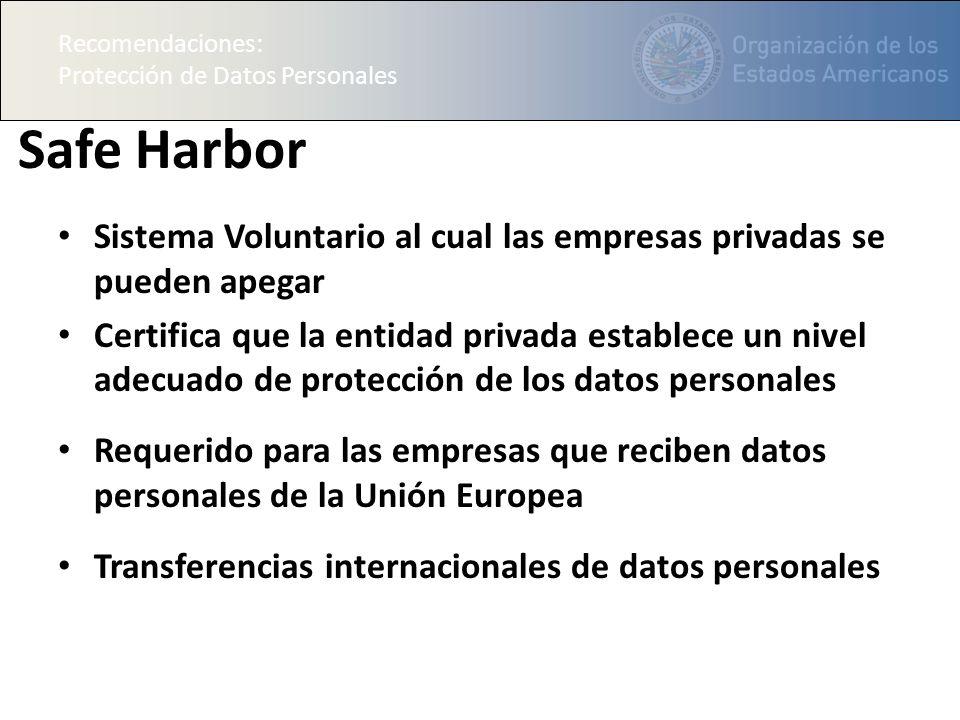 Recomendaciones: Protección de Datos Personales Safe Harbor Sistema Voluntario al cual las empresas privadas se pueden apegar Certifica que la entidad privada establece un nivel adecuado de protección de los datos personales Requerido para las empresas que reciben datos personales de la Unión Europea Transferencias internacionales de datos personales Recomendaciones: Protección de Datos Personales