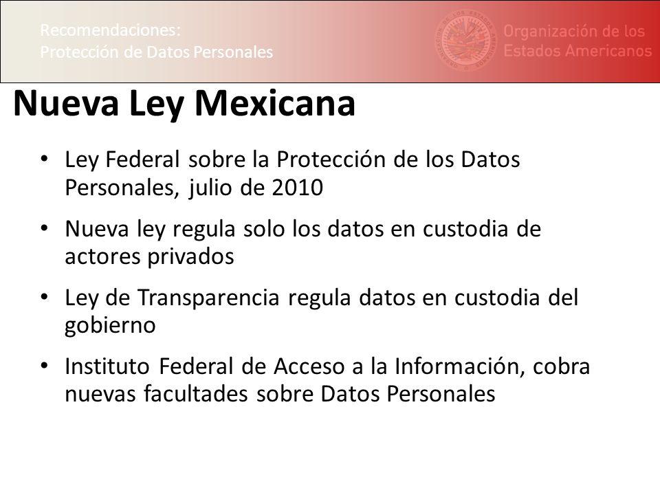 Recomendaciones: Protección de Datos Personales Nueva Ley Mexicana Ley Federal sobre la Protección de los Datos Personales, julio de 2010 Nueva ley regula solo los datos en custodia de actores privados Ley de Transparencia regula datos en custodia del gobierno Instituto Federal de Acceso a la Información, cobra nuevas facultades sobre Datos Personales Recomendaciones: Protección de Datos Personales