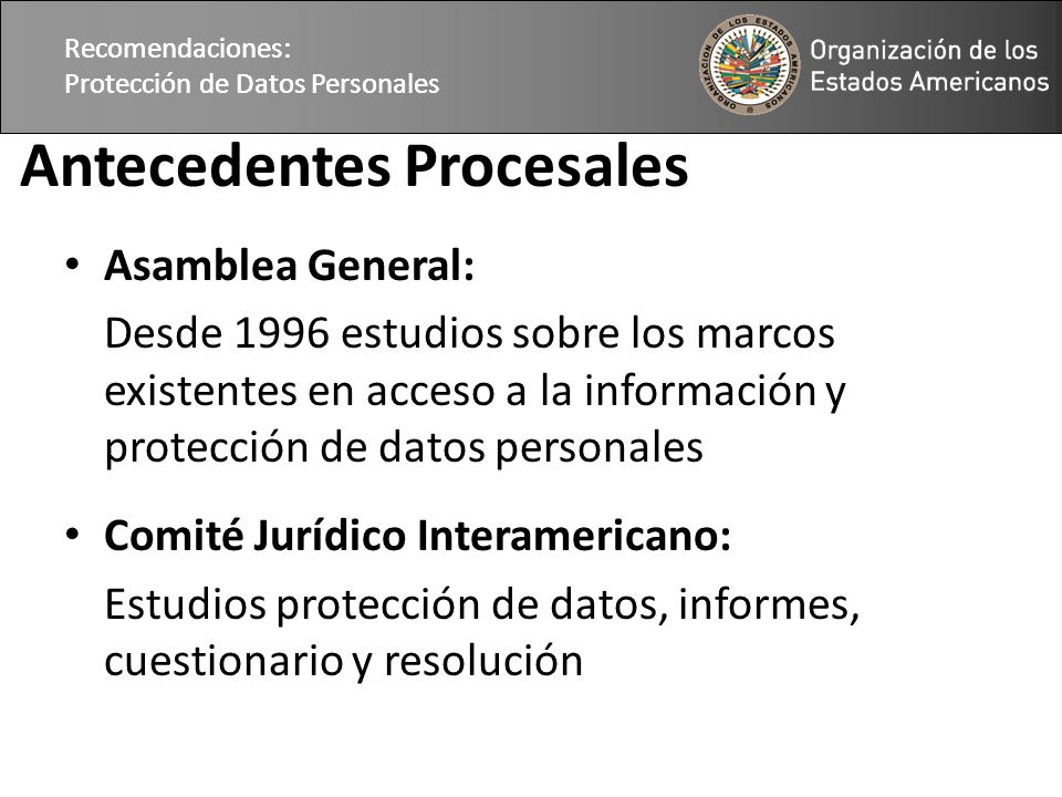 Recomendaciones: Protección de Datos Personales Antecedentes Procesales Asamblea General: Desde 1996 estudios sobre los marcos existentes en acceso a