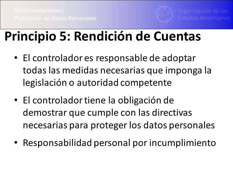 Recomendaciones: Protección de Datos Personales Principio 5: Rendición de Cuentas El controlador es responsable de adoptar todas las medidas necesaria