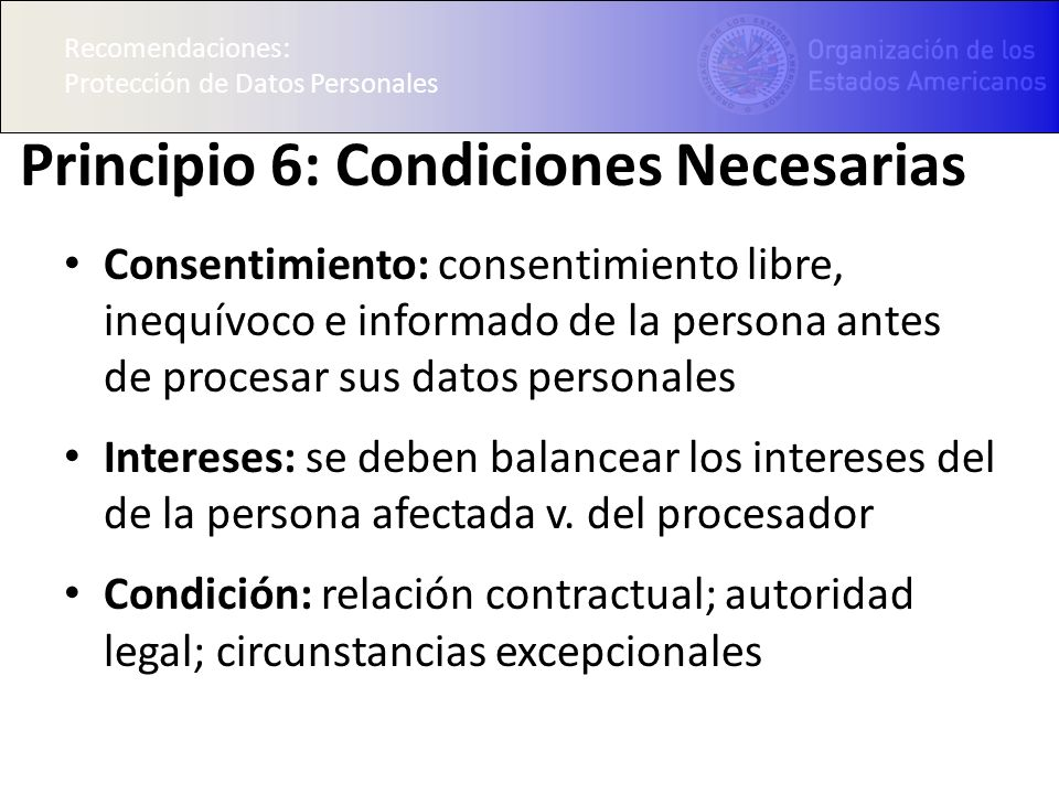 Recomendaciones: Protección de Datos Personales Principio 6: Condiciones Necesarias Consentimiento: consentimiento libre, inequívoco e informado de la