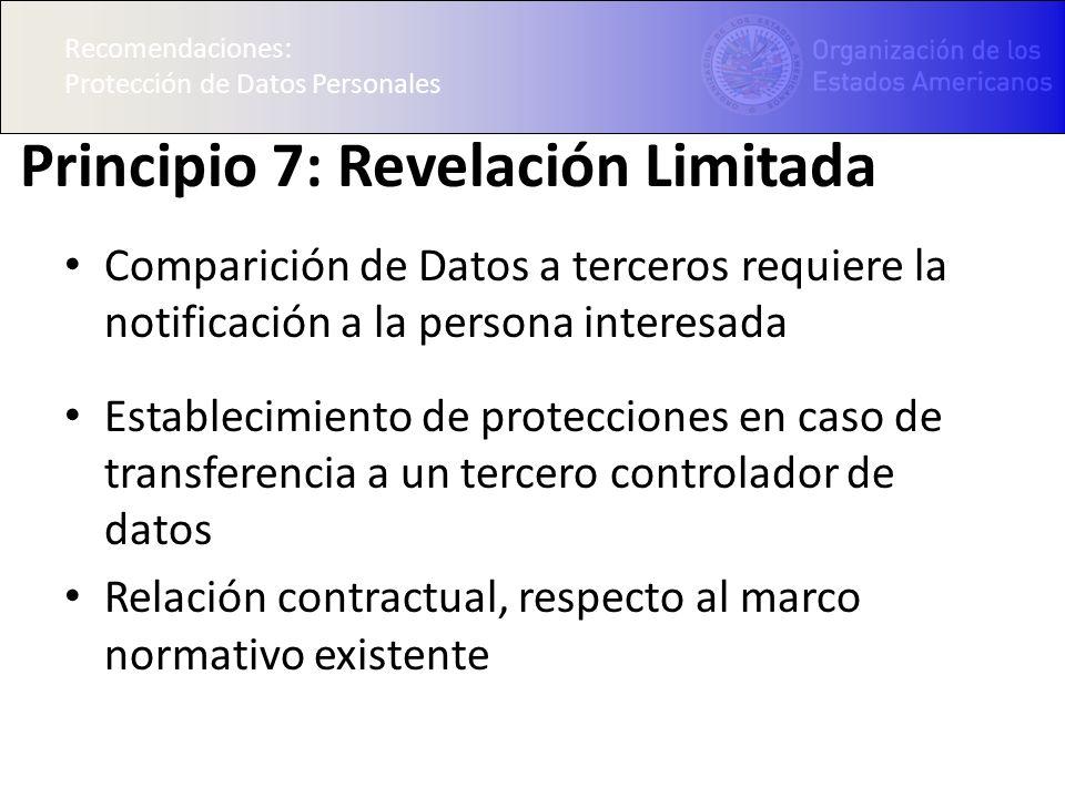 Recomendaciones: Protección de Datos Personales Principio 7: Revelación Limitada Comparición de Datos a terceros requiere la notificación a la persona interesada Establecimiento de protecciones en caso de transferencia a un tercero controlador de datos Relación contractual, respecto al marco normativo existente Recomendaciones: Protección de Datos Personales