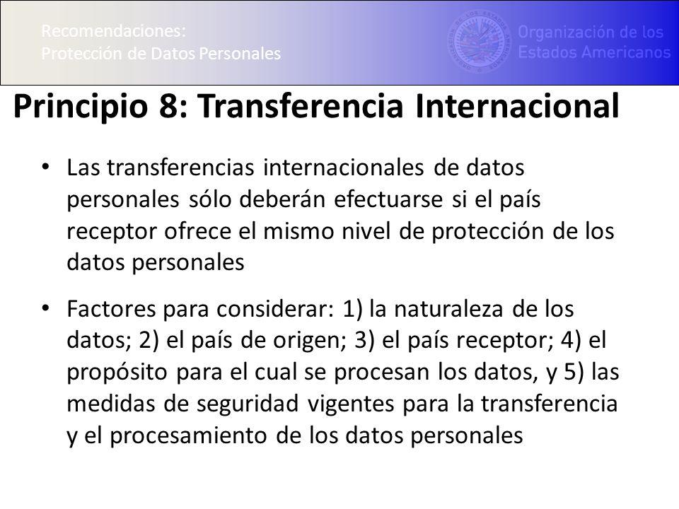Recomendaciones: Protección de Datos Personales Principio 8: Transferencia Internacional Las transferencias internacionales de datos personales sólo deberán efectuarse si el país receptor ofrece el mismo nivel de protección de los datos personales Factores para considerar: 1) la naturaleza de los datos; 2) el país de origen; 3) el país receptor; 4) el propósito para el cual se procesan los datos, y 5) las medidas de seguridad vigentes para la transferencia y el procesamiento de los datos personales Recomendaciones: Protección de Datos Personales