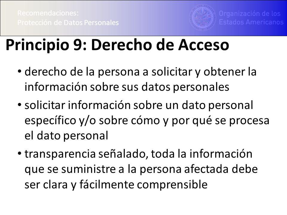 Recomendaciones: Protección de Datos Personales Principio 9: Derecho de Acceso derecho de la persona a solicitar y obtener la información sobre sus datos personales solicitar información sobre un dato personal específico y/o sobre cómo y por qué se procesa el dato personal transparencia señalado, toda la información que se suministre a la persona afectada debe ser clara y fácilmente comprensible Recomendaciones: Protección de Datos Personales