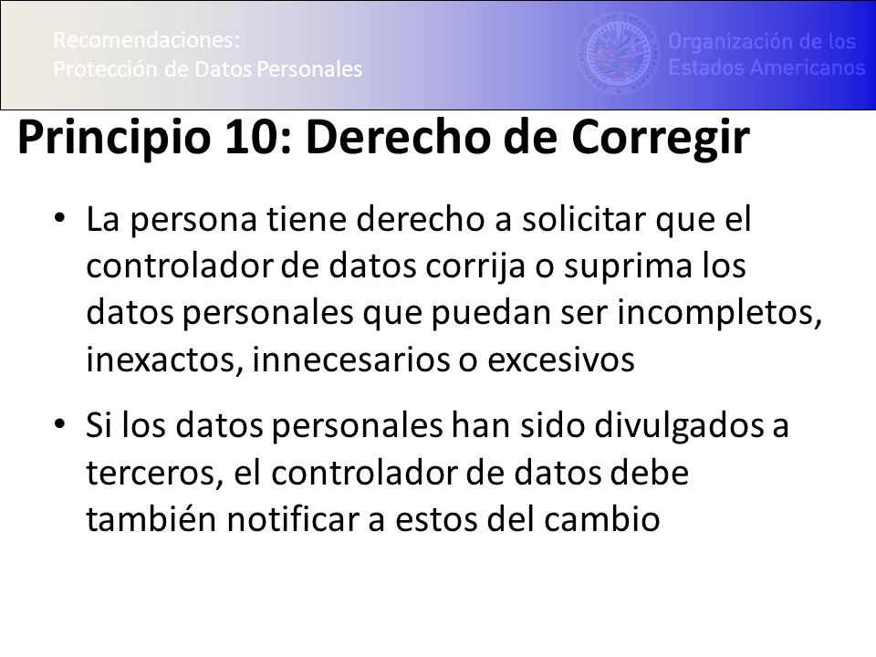 Recomendaciones: Protección de Datos Personales Principio 10: Derecho de Corregir La persona tiene derecho a solicitar que el controlador de datos cor
