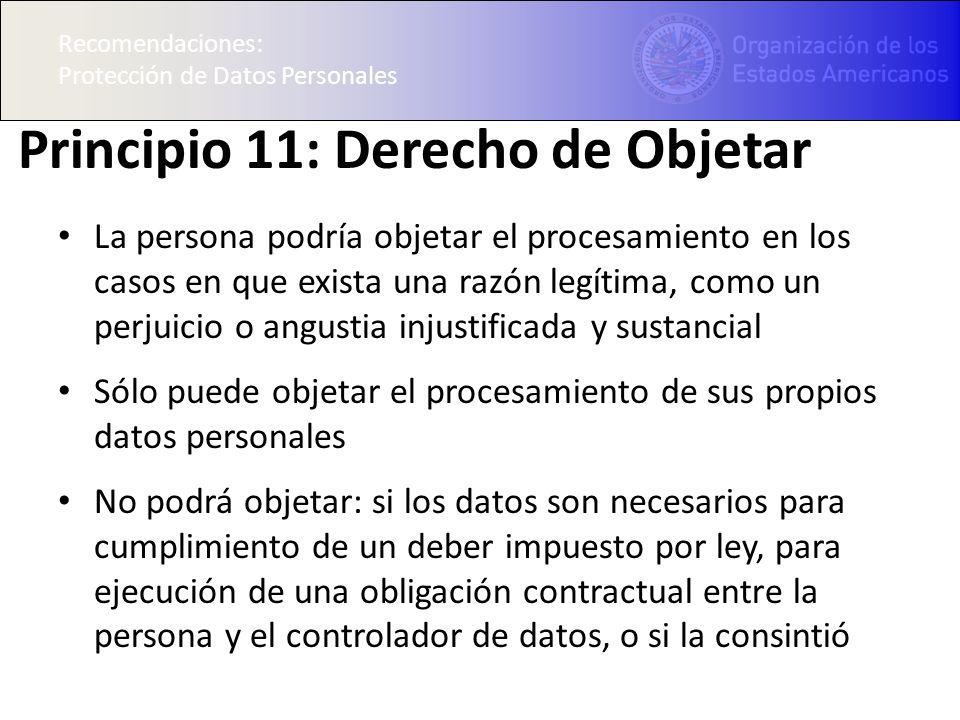 Recomendaciones: Protección de Datos Personales Principio 11: Derecho de Objetar La persona podría objetar el procesamiento en los casos en que exista