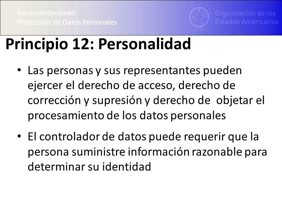 Recomendaciones: Protección de Datos Personales Principio 12: Personalidad Las personas y sus representantes pueden ejercer el derecho de acceso, derecho de corrección y supresión y derecho de objetar el procesamiento de los datos personales El controlador de datos puede requerir que la persona suministre información razonable para determinar su identidad Recomendaciones: Protección de Datos Personales