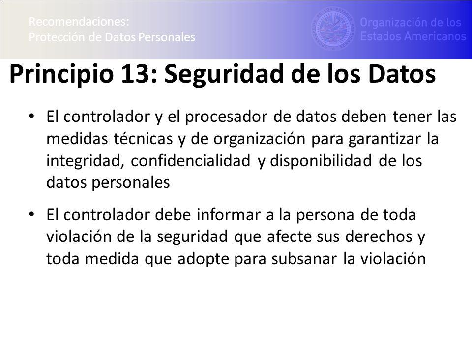 Recomendaciones: Protección de Datos Personales Principio 13: Seguridad de los Datos El controlador y el procesador de datos deben tener las medidas t