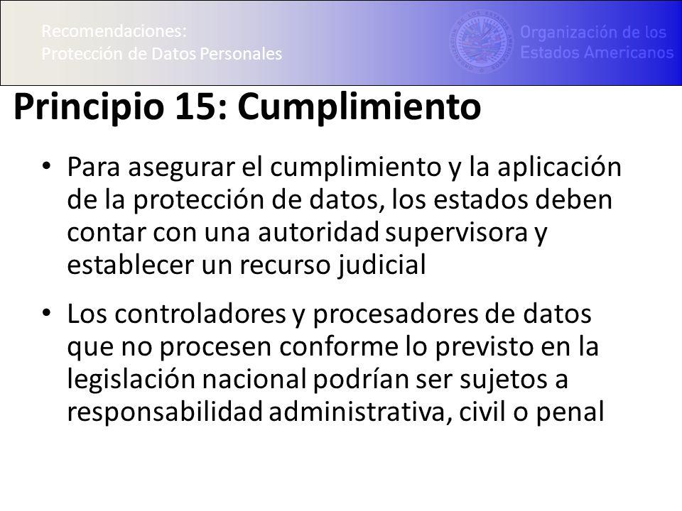 Recomendaciones: Protección de Datos Personales Principio 15: Cumplimiento Para asegurar el cumplimiento y la aplicación de la protección de datos, lo