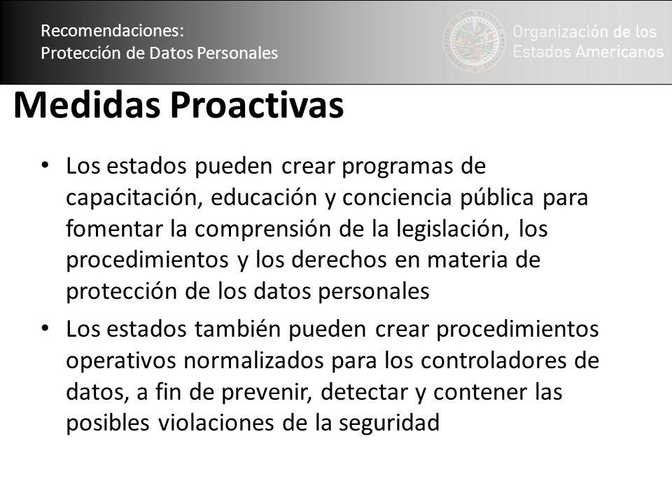 Recomendaciones: Protección de Datos Personales Medidas Proactivas Los estados pueden crear programas de capacitación, educación y conciencia pública