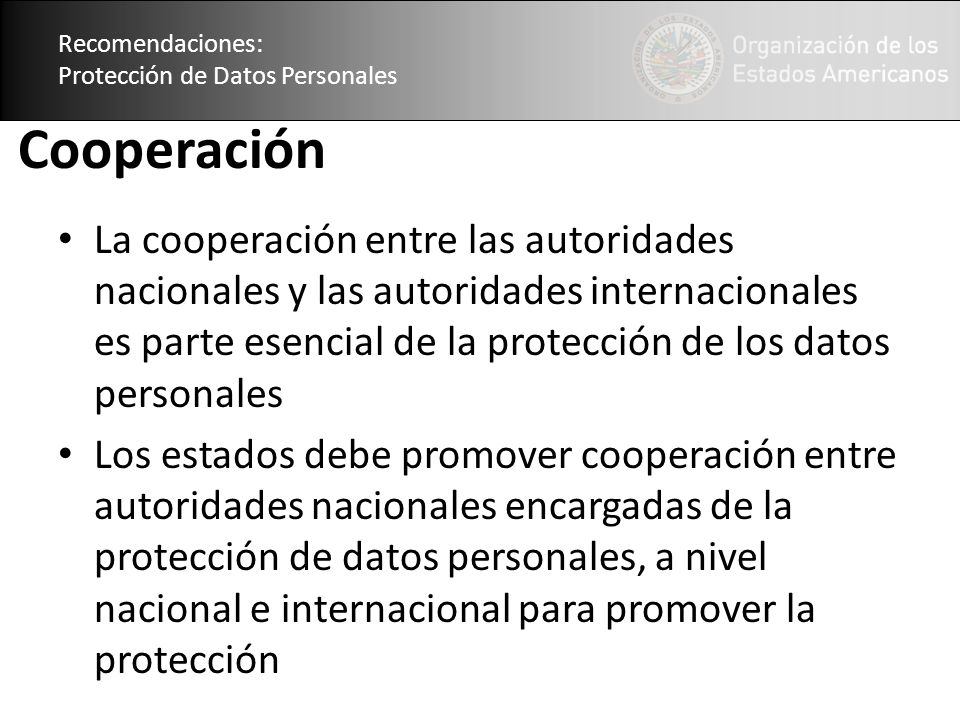 Recomendaciones: Protección de Datos Personales Cooperación La cooperación entre las autoridades nacionales y las autoridades internacionales es parte esencial de la protección de los datos personales Los estados debe promover cooperación entre autoridades nacionales encargadas de la protección de datos personales, a nivel nacional e internacional para promover la protección Recomendaciones: Protección de Datos Personales
