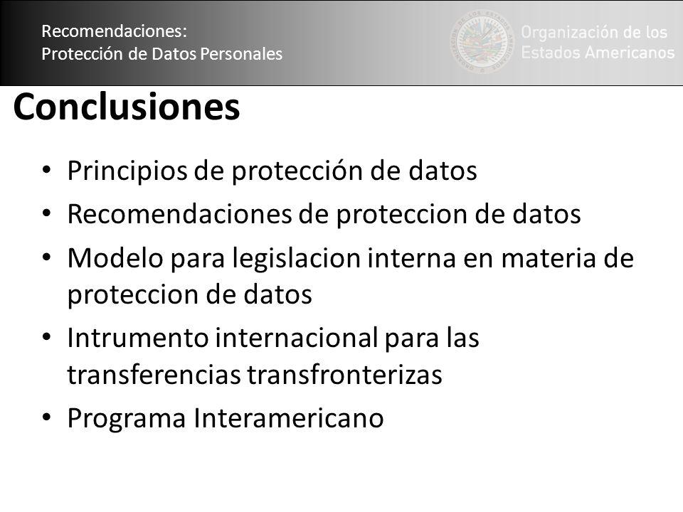 Recomendaciones: Protección de Datos Personales Conclusiones Principios de protección de datos Recomendaciones de proteccion de datos Modelo para legislacion interna en materia de proteccion de datos Intrumento internacional para las transferencias transfronterizas Programa Interamericano Recomendaciones: Protección de Datos Personales