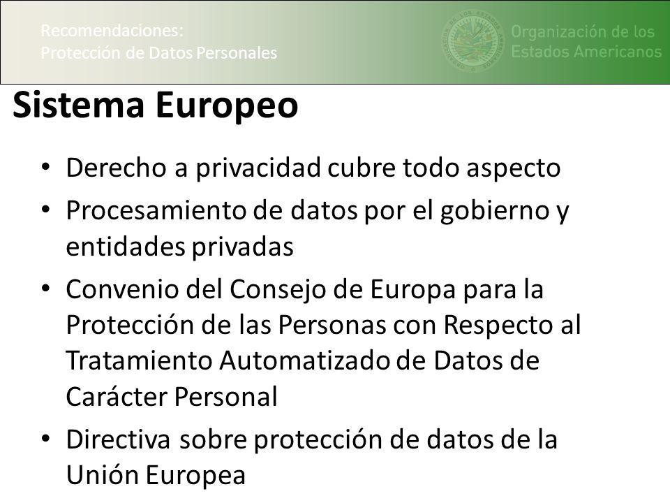 Recomendaciones: Protección de Datos Personales Sistema Europeo Derecho a privacidad cubre todo aspecto Procesamiento de datos por el gobierno y entidades privadas Convenio del Consejo de Europa para la Protección de las Personas con Respecto al Tratamiento Automatizado de Datos de Carácter Personal Directiva sobre protección de datos de la Unión Europea Recomendaciones: Protección de Datos Personales