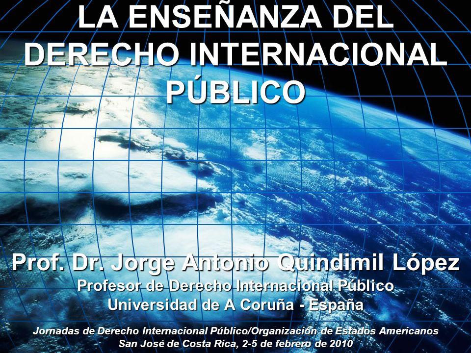 LA ENSEÑANZA DEL DERECHO INTERNACIONAL PÚBLICO Prof. Dr. Jorge Antonio Quindimil López Profesor de Derecho Internacional Público Universidad de A Coru