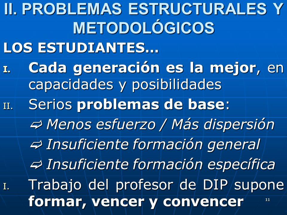 11 II. PROBLEMAS ESTRUCTURALES Y METODOLÓGICOS LOS ESTUDIANTES… I. Cada generación es la mejor, en capacidades y posibilidades II. Serios problemas de